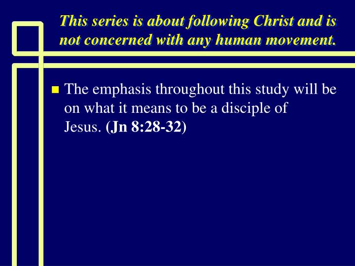 This series is about following christ and is not concerned with any human movement