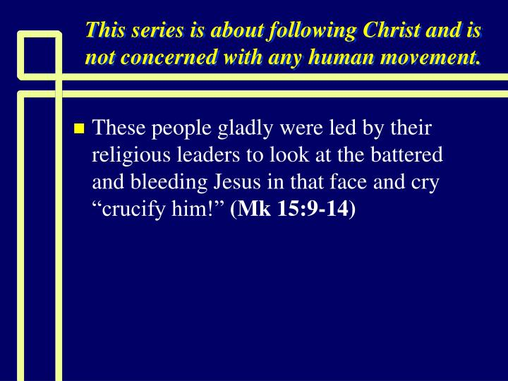 This series is about following Christ and is not concerned with any human movement.