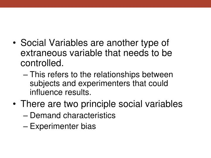 Social Variables are another type of extraneous variable that needs to be controlled.