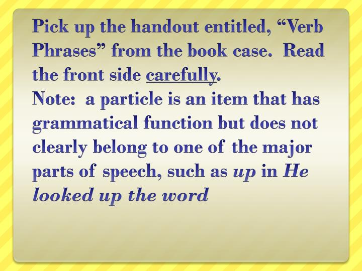 "Pick up the handout entitled, ""Verb Phrases"" from the book case.  Read the front side"
