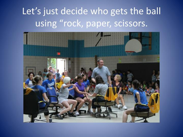 """Let's just decide who gets the ball using """"rock, paper, scissors."""