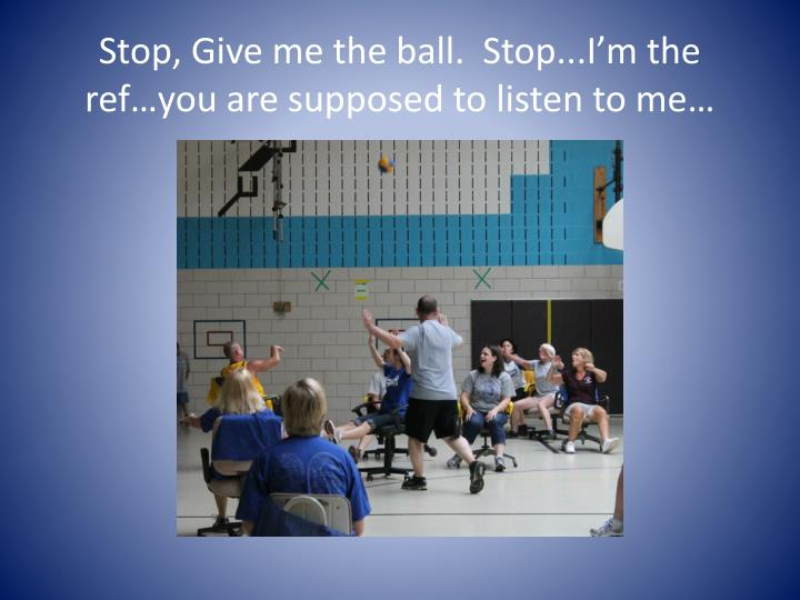 Stop, Give me the ball.  Stop...I'm the ref…you are supposed to listen to me…