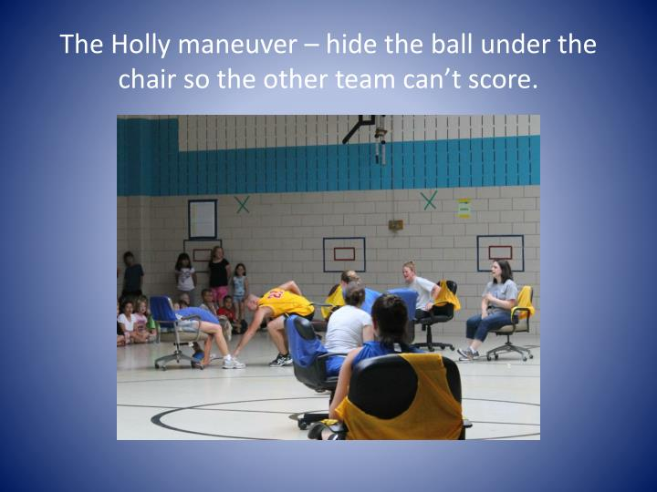 The Holly maneuver – hide the ball under the chair so the other team can't score.