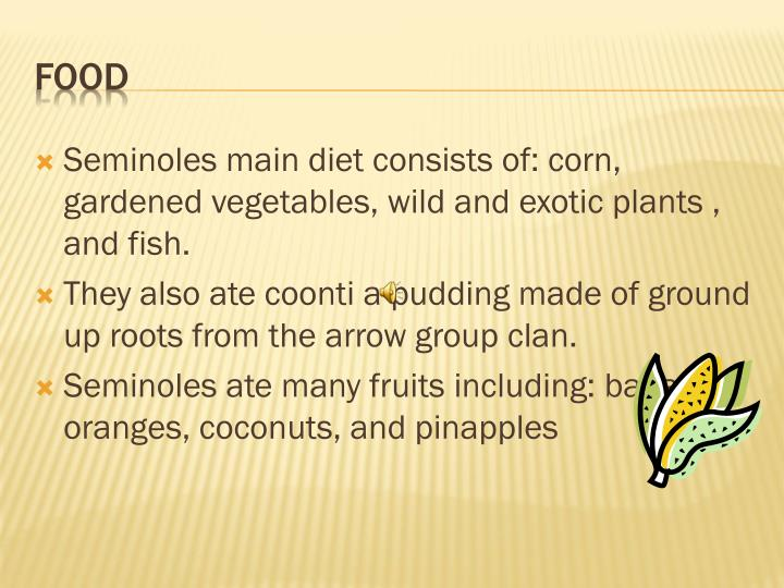 Seminoles main diet consists of: corn, gardened vegetables, wild and exotic plants , and fish.