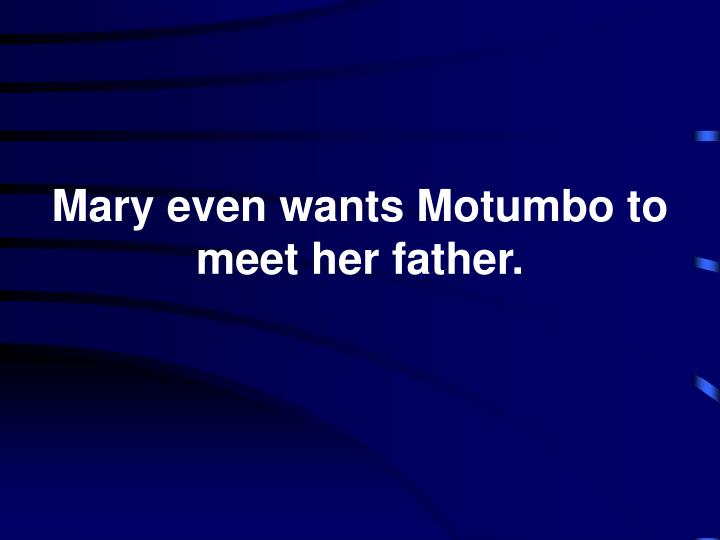 Mary even wants Motumbo to meet her father.