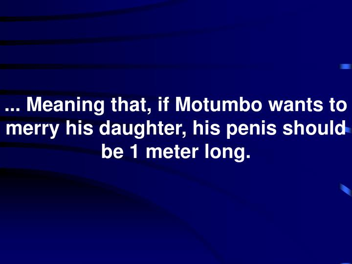 ... Meaning that, if Motumbo wants to merry his daughter, his penis should be 1 meter long.