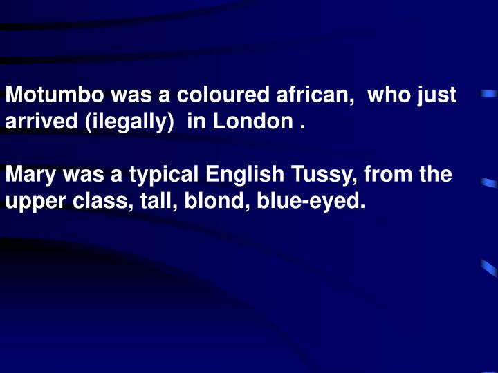 Motumbo was a coloured african,  who just arrived (ilegally)  in London .