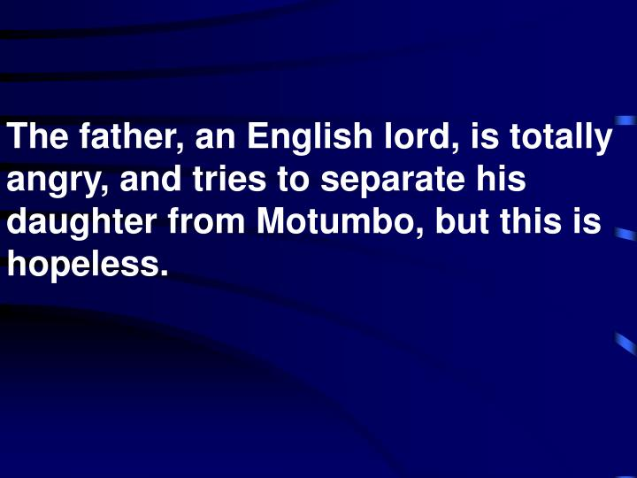 The father, an English lord, is totally angry, and tries to separate his daughter from Motumbo, but this is hopeless.
