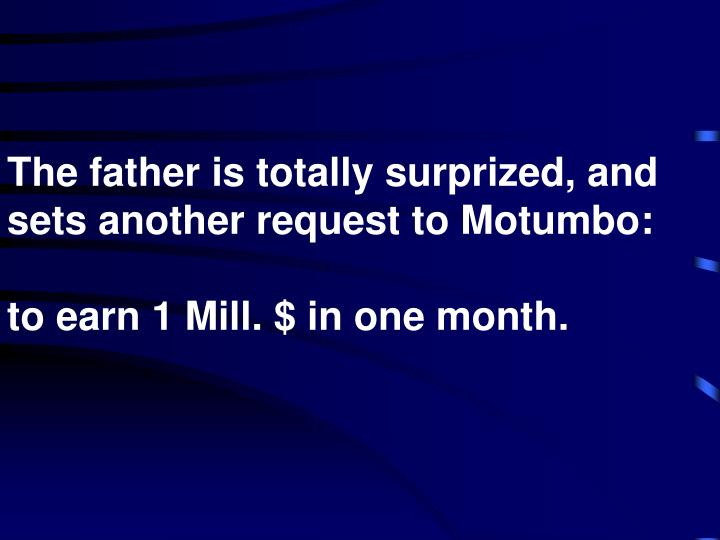 The father is totally surprized, and sets another request to Motumbo: