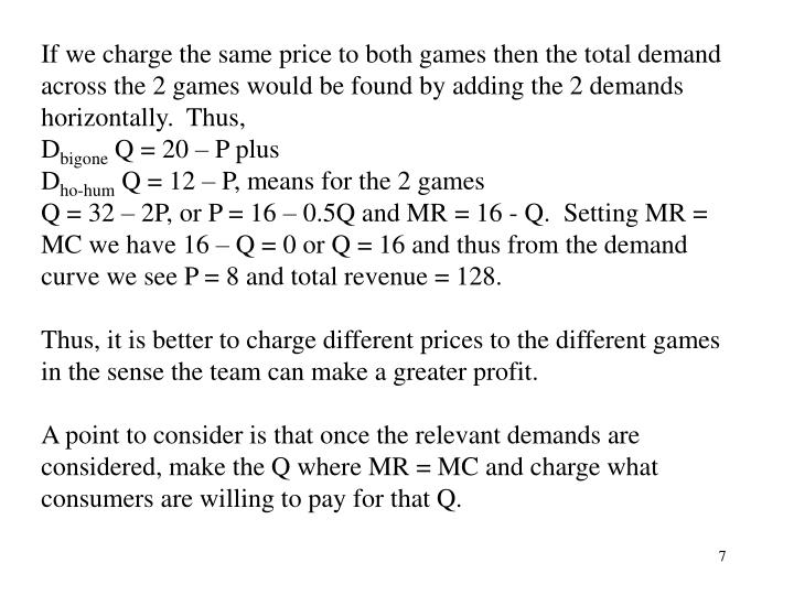 If we charge the same price to both games then the total demand across the 2 games would be found by adding the 2 demands horizontally.  Thus,