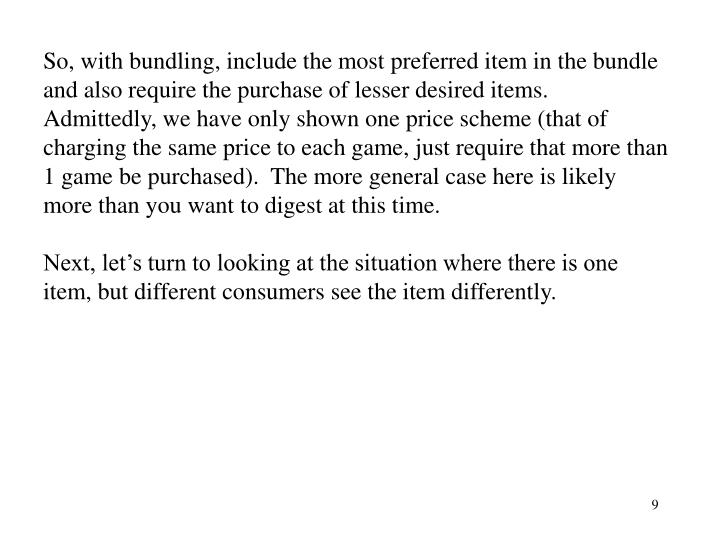 So, with bundling, include the most preferred item in the bundle and also require the purchase of lesser desired items.  Admittedly, we have only shown one price scheme (that of charging the same price to each game, just require that more than 1 game be purchased).  The more general case here is likely more than you want to digest at this time.