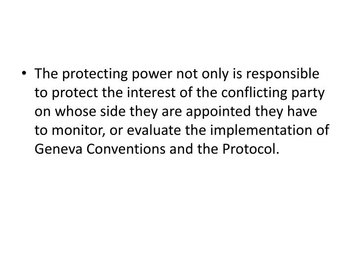 The protecting power not only is responsible to protect the interest of the conflicting party on whose side they are appointed they have to monitor, or evaluate the implementation of Geneva Conventions and the Protocol.