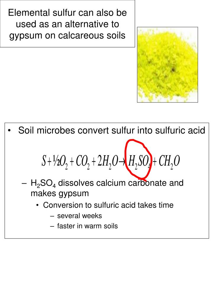 Elemental sulfur can also be used as an alternative to gypsum on calcareous soils