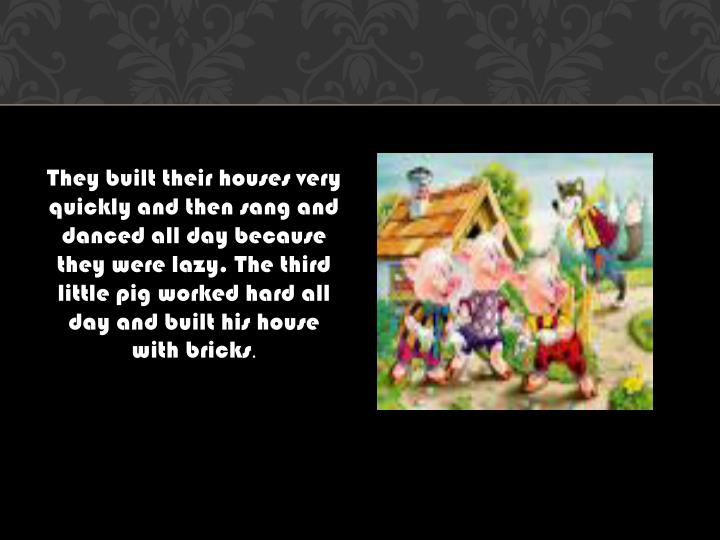 They built their houses very quickly and then sang and danced all day because they were lazy. The th...
