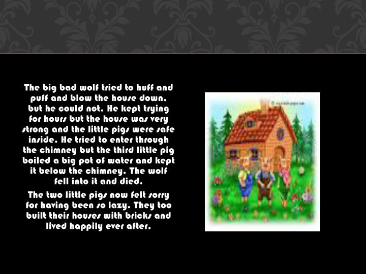 The big bad wolf tried to huff and puff and blow the house down, but he could not. He kept trying for hours but the house was very strong and the little pigs were safe inside. He tried to enter through the chimney but the third little pig boiled a big pot of water and kept it below the chimney. The wolf fell into it and died.