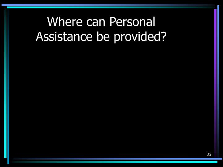 Where can Personal Assistance be provided?
