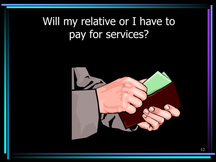 Will my relative or I have to pay for services?