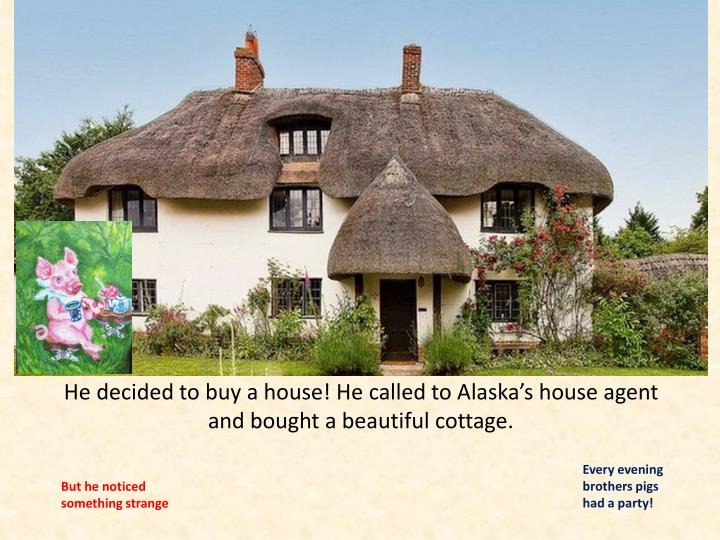 He decided to buy a house! He called to Alaska's house agent and bought a beautiful cottage.