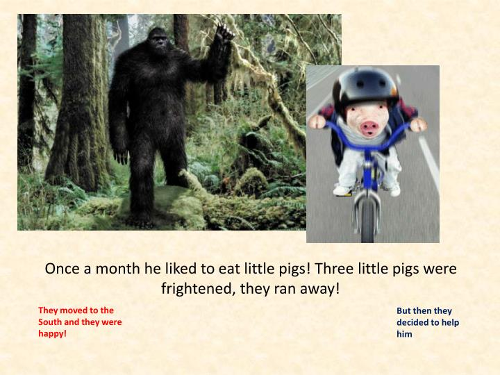 Once a month he liked to eat little pigs! Three little pigs were frightened, they ran away!