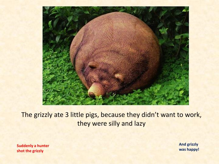 The grizzly ate 3 little pigs, because they didn't want to work, they were silly and lazy