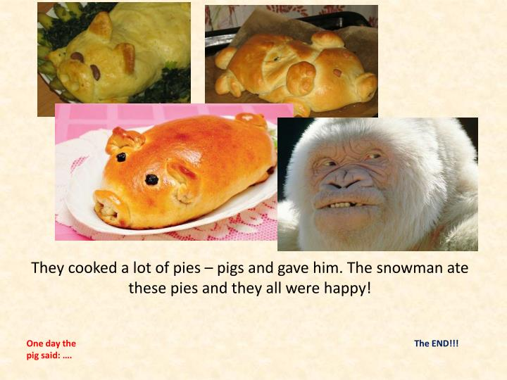 They cooked a lot of pies – pigs and gave him. The snowman ate these pies and they all were happy!