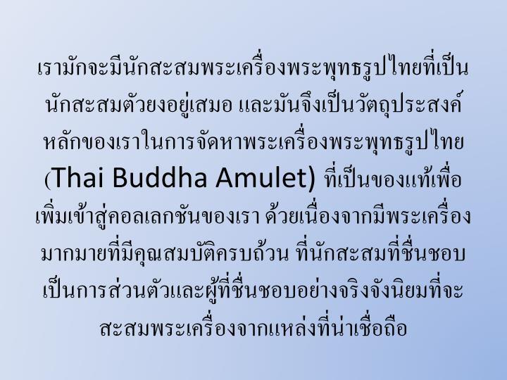 เรามักจะมีนักสะสมพระเครื่องพระพุทธรูปไทยที่เป็นนักสะสมตัวยงอยู่เสมอ และมันจึงเป็นวัตถุประสงค์หลักของเราในการจัดหาพระเครื่องพระพุทธรูปไทย (