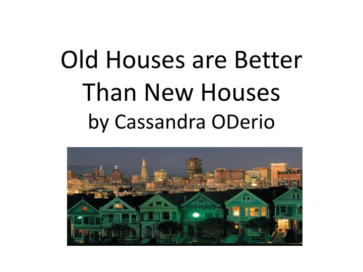 old houses are better t han n ew houses by cassandra oderio n.