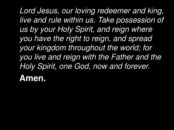 Lord Jesus, our loving redeemer and king, live and rule within us. Take possession of us by your Holy Spirit, and reign where you have the right to reign, and spread your kingdom throughout the world; for you live and reign with the Father and the Holy Spirit, one God, now and forever.
