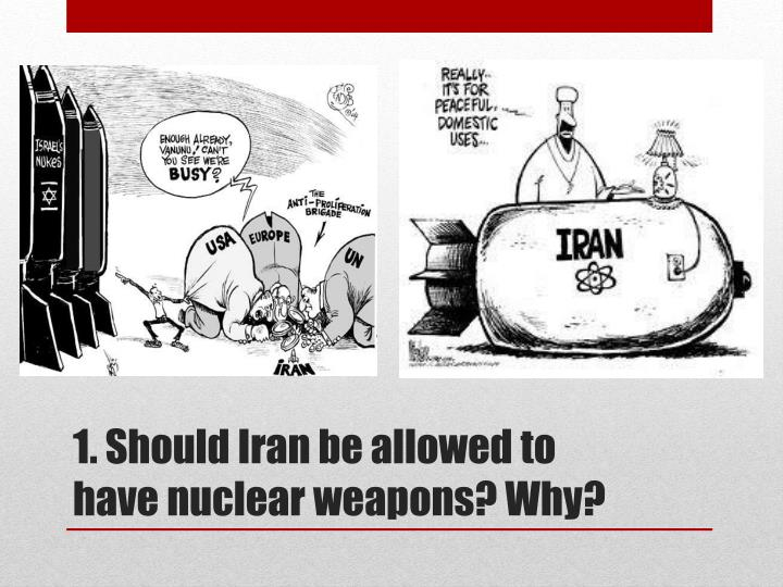1. Should Iran be allowed to have nuclear weapons? Why?