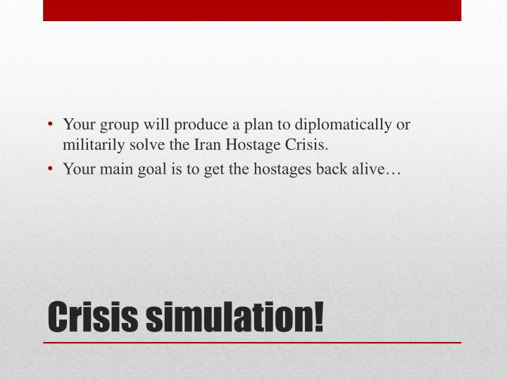 Your group will produce a plan to diplomatically or militarily solve the Iran Hostage Crisis.
