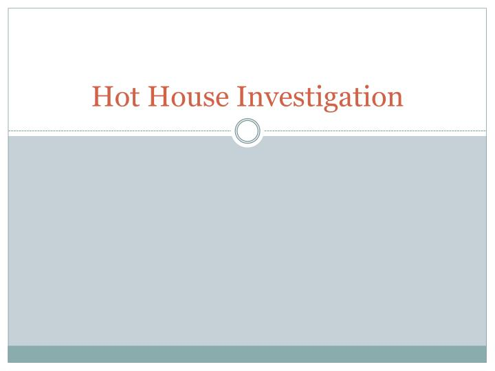Hot house investigation