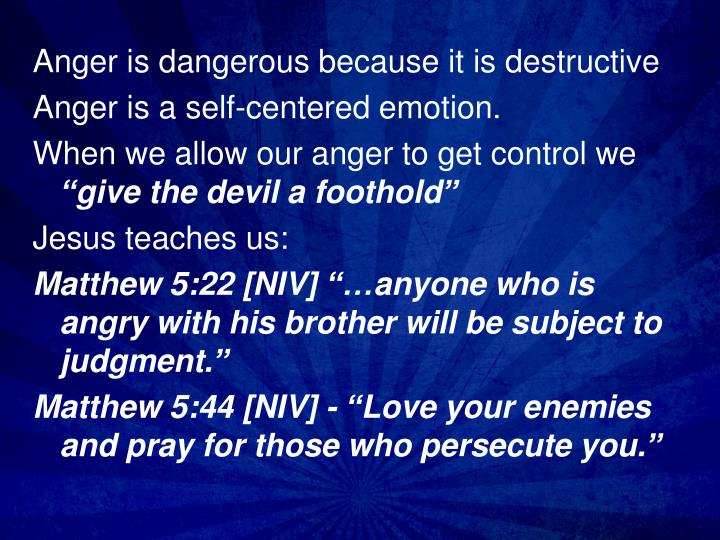 Anger is dangerous because it is