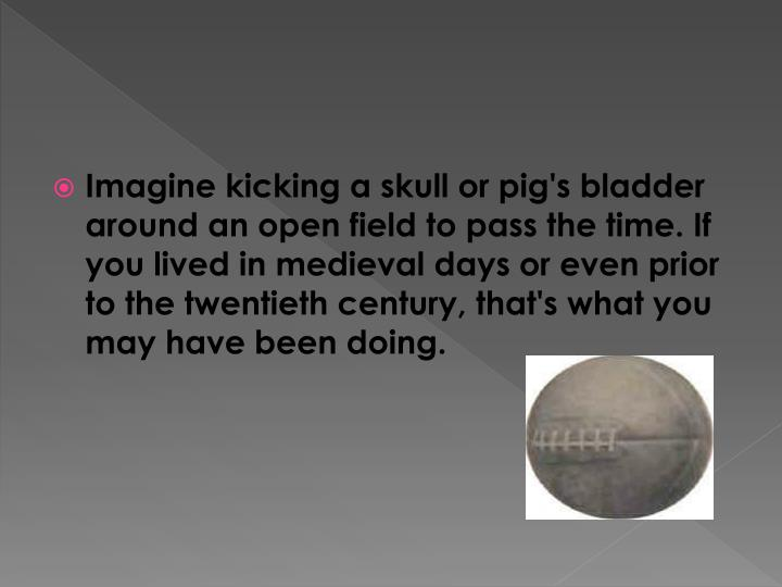Imagine kicking a skull or pig's bladder around an open field to pass the time. If you lived in medi...