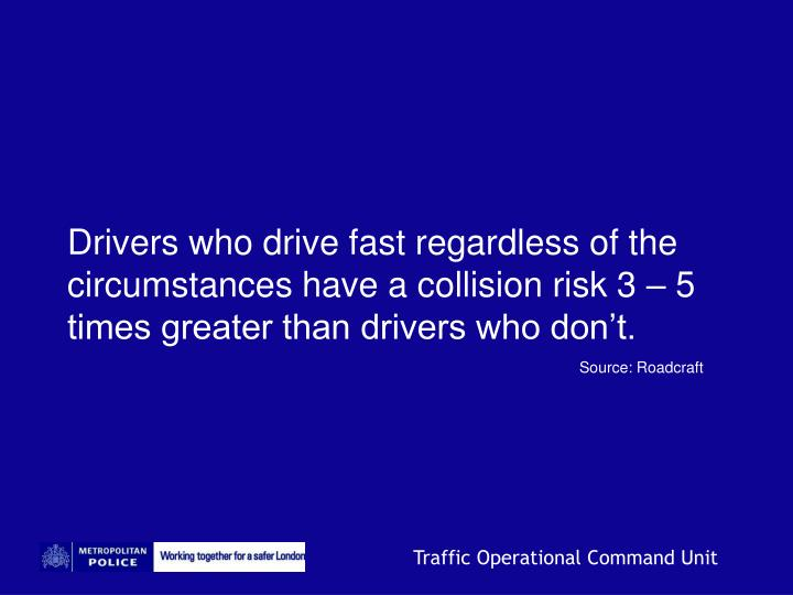Drivers who drive fast regardless of the circumstances have a collision risk 3 – 5 times greater than drivers who don't.