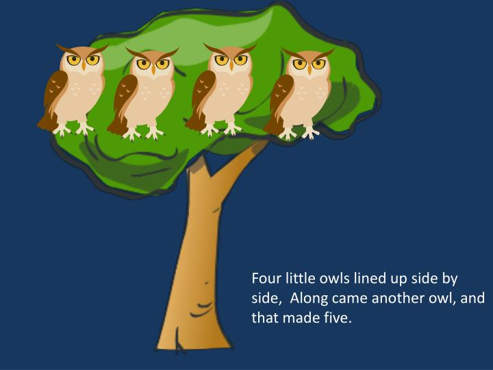 Four little owls lined up side by side,  Along came another owl, and that made five.