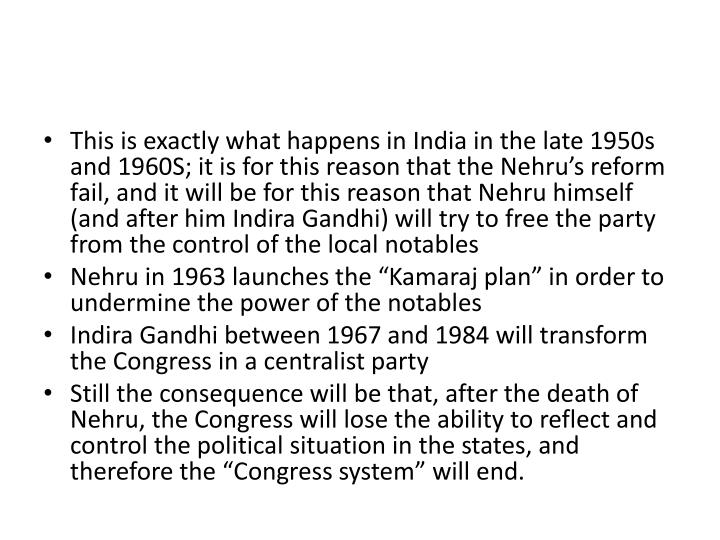This is exactly what happens in India in the late 1950s and 1960S; it is for this reason that the Nehru's reform fail, and it will be for this reason that Nehru himself (and after him Indira Gandhi) will try to free the party from the control of the local notables