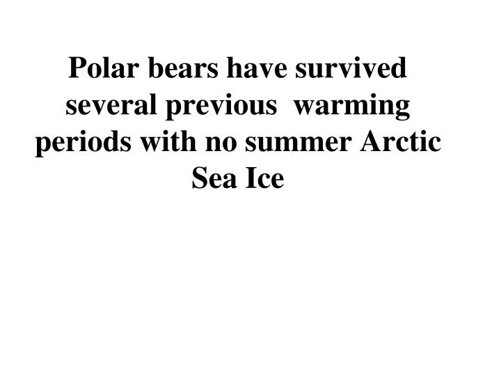 Polar bears have survived several previous  warming periods with no summer Arctic Sea Ice