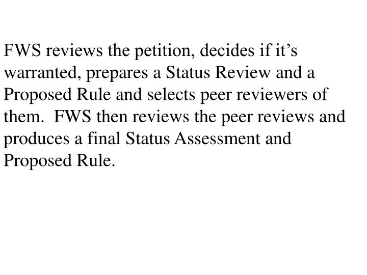 FWS reviews the petition, decides if it's warranted, prepares a Status Review and a Proposed Rule and selects peer reviewers of them.  FWS then reviews the peer reviews and produces a final Status Assessment and Proposed Rule.