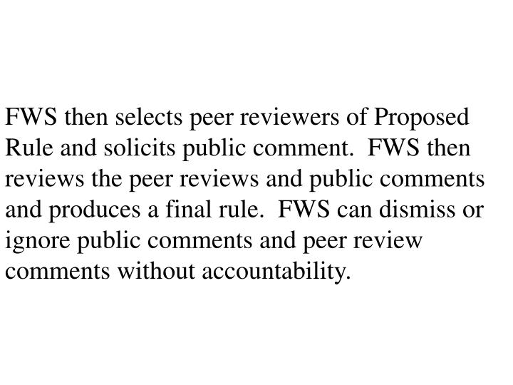 FWS then selects peer reviewers of Proposed Rule and solicits public comment.  FWS then reviews the peer reviews and public comments and produces a final rule.  FWS can dismiss or ignore public comments and peer review comments without accountability.