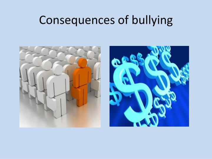 the consequence of bullying Bullying statistics and information | each day an estimated 160,000 students in the usa refuse to go to school because they dread the physical and verbal aggression of their peers.