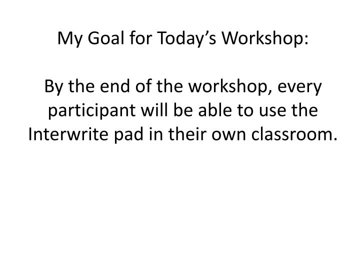 My Goal for Today's Workshop:
