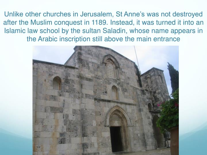 Unlike other churches in Jerusalem, St Anne's was not destroyed after the Muslim conquest in 1189. Instead, it was turned it into an