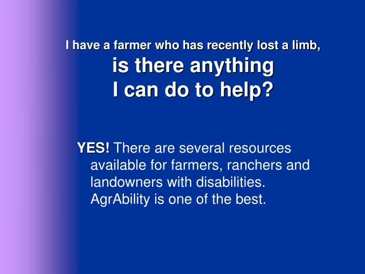 I have a farmer who has recently lost a limb,