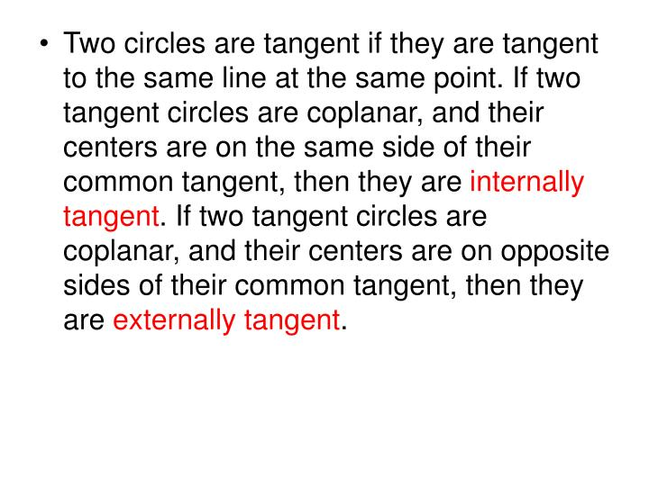 Two circles are tangent if they are tangent to the same line at the same point. If two tangent circles are coplanar, and their centers are on the same side of their common tangent, then they are