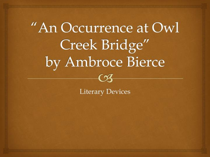 an occurence at owl creek bridge and An occurrence at owl creek bridge contains morals or themes about versions of reality, time perception and justice in wartime by the end of the story, the reader learns that all of these things are relative to the person experiencing them.