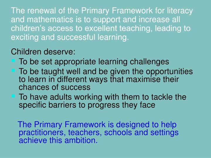 The renewal of the Primary Framework for literacy and mathematics is to support and increase all children's access to excellent teaching, leading to exciting and successful learning.