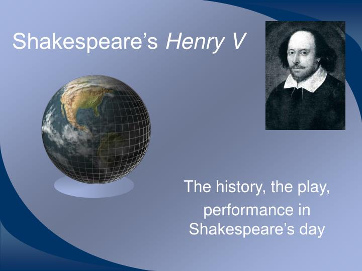 shakespeares presentation of henry v essay On the morning of the battle of agincourt, henry v gave a rousing speech to his troops that was chronicled in shakespeare's play the king, referring to his band of brothers, urged his soldiers.