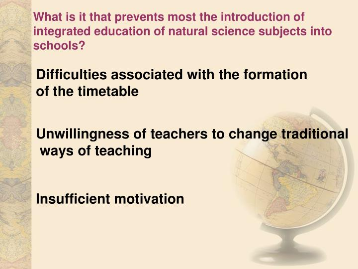 What is it that prevents most the introduction of  integrated education of natural science subjects into schools?