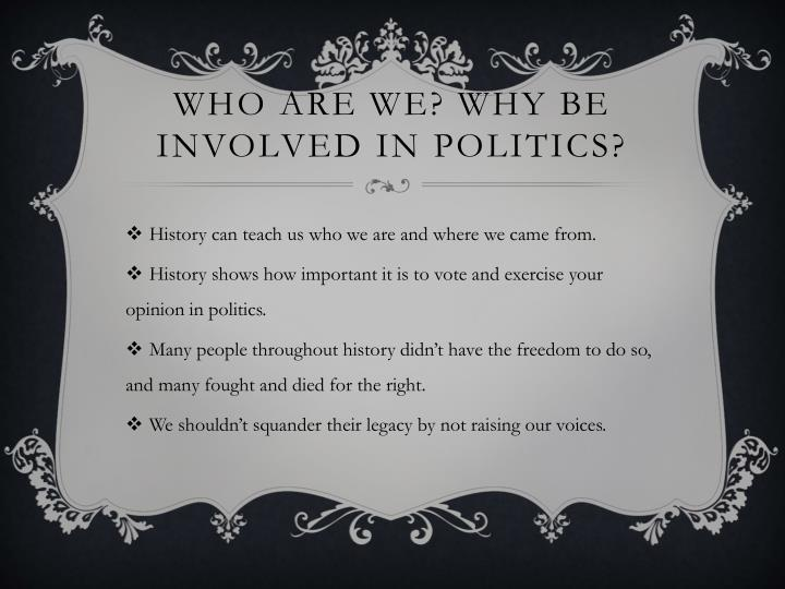Who are we? Why be involved in politics?