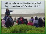 all seashore activities are led by a member of centre staff